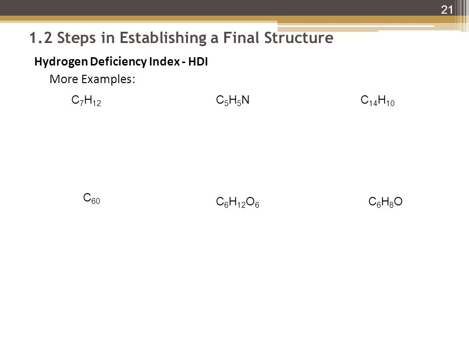 1.2 Steps in Establishing a Final Structure Hydrogen Deficiency Index - HDI More Examples: 21 C 7 H 12 C5H5NC5H5NC 14 H 10 C 60 C 6 H 12 O 6 C6H8OC6H8O
