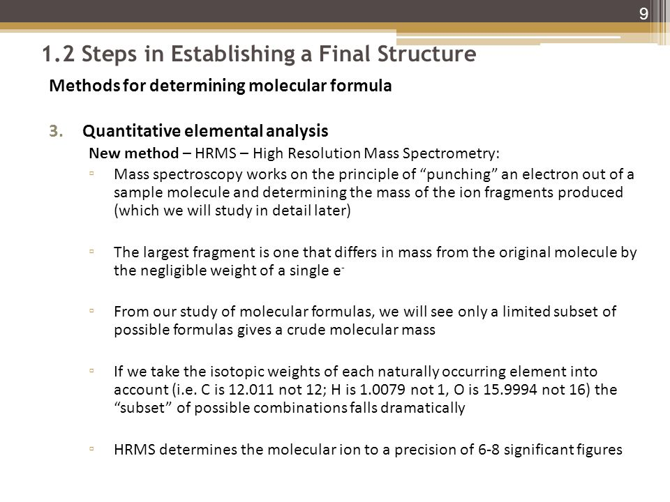 1.2 Steps in Establishing a Final Structure Methods for determining molecular formula 3.Quantitative elemental analysis New method – HRMS – High Resolution Mass Spectrometry: ▫ Mass spectroscopy works on the principle of punching an electron out of a sample molecule and determining the mass of the ion fragments produced (which we will study in detail later) ▫ The largest fragment is one that differs in mass from the original molecule by the negligible weight of a single e - ▫ From our study of molecular formulas, we will see only a limited subset of possible formulas gives a crude molecular mass ▫ If we take the isotopic weights of each naturally occurring element into account (i.e.