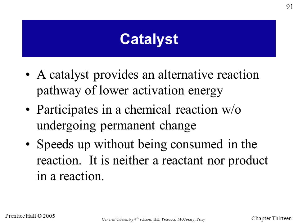 91 General Chemistry 4 th edition, Hill, Petrucci, McCreary, Perry Hall © 2005 Prentice Hall © 2005 Chapter Thirteen Catalyst A catalyst provides an a