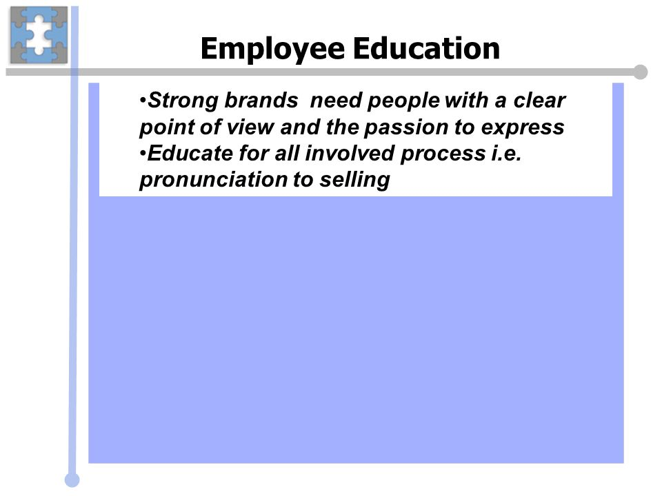 Employee Education Strong brands need people with a clear point of view and the passion to express Educate for all involved process i.e. pronunciation