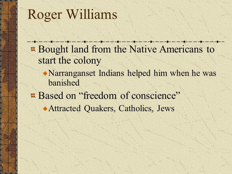 Puritan who was tolerant of other religions Did not believe in killing or punishing people in the name of Christianity Did not believe in a tax supported church Supported separation of church and state Indian land should be paid for Banished from MBC for his beliefs