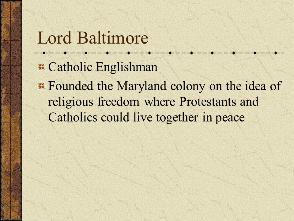 MARYLAND FIRST SETTLEMENT St. Mary's FOUNDED 1632 LEADER George Calvert –the first Lord Baltimore
