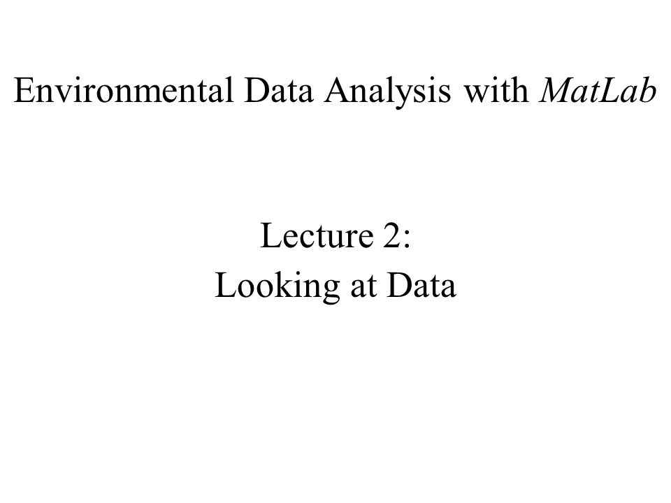 Environmental Data Analysis with MatLab Lecture 2: Looking at Data