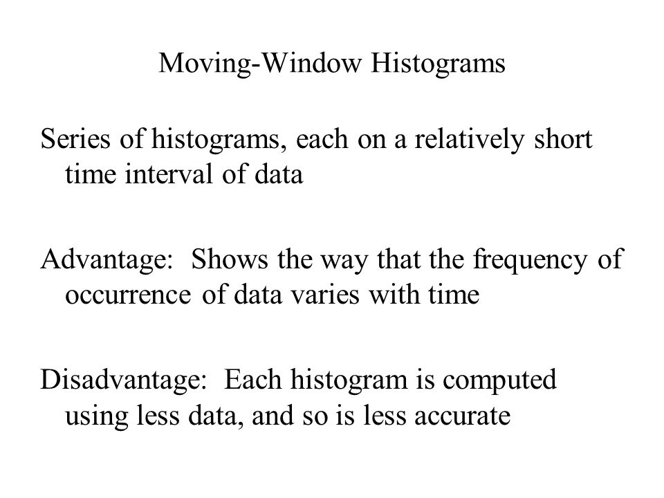 Series of histograms, each on a relatively short time interval of data Advantage: Shows the way that the frequency of occurrence of data varies with time Disadvantage: Each histogram is computed using less data, and so is less accurate Moving-Window Histograms