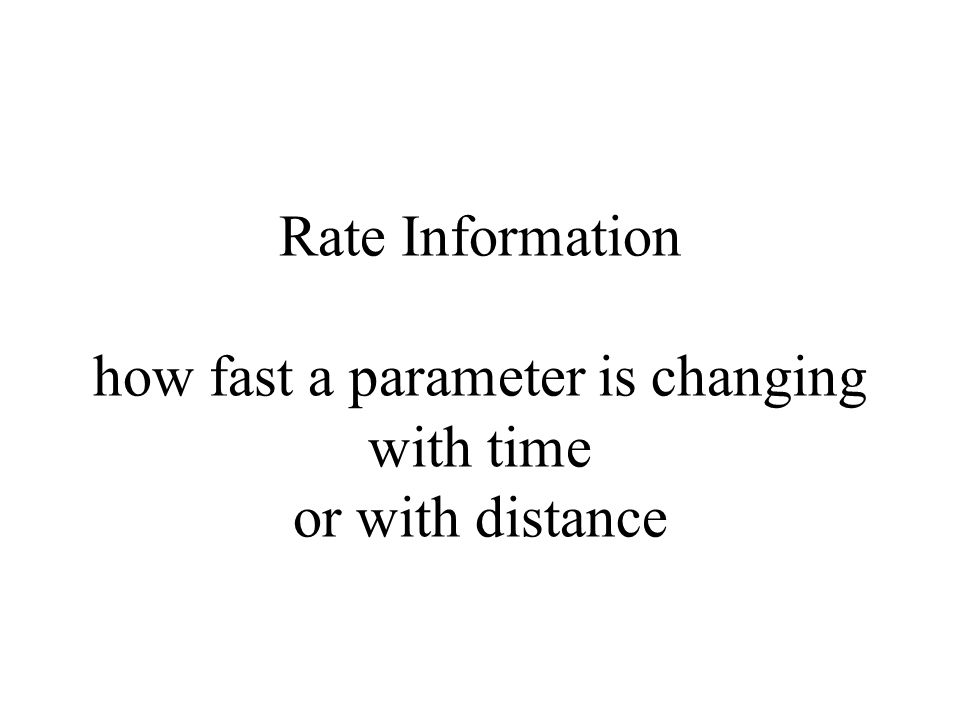 Rate Information how fast a parameter is changing with time or with distance