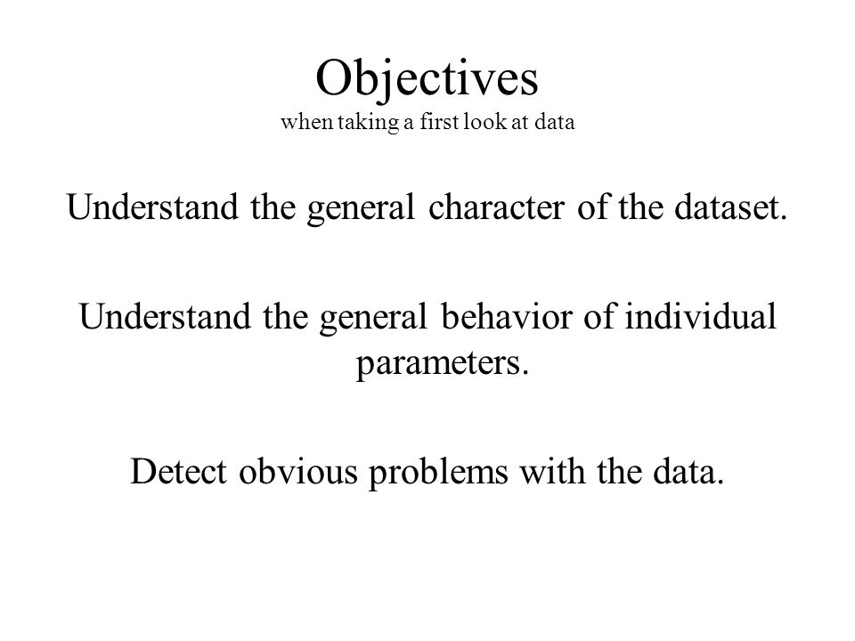 Objectives when taking a first look at data Understand the general character of the dataset.