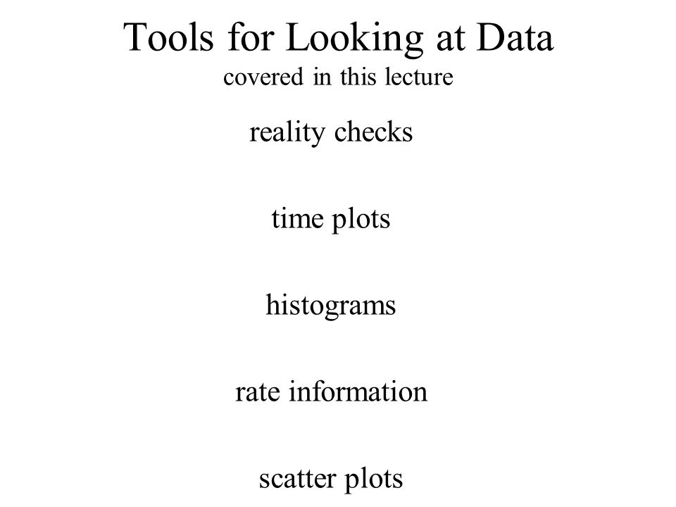 Tools for Looking at Data covered in this lecture reality checks time plots histograms rate information scatter plots