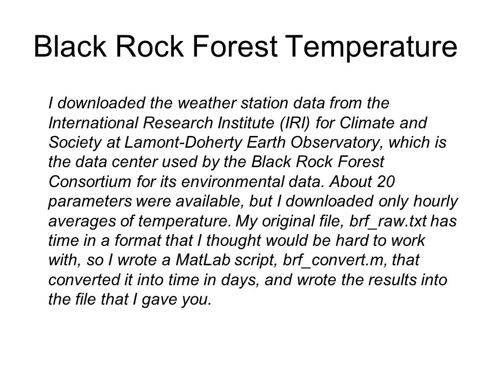 Black Rock Forest Temperature I downloaded the weather station data from the International Research Institute (IRI) for Climate and Society at Lamont-Doherty Earth Observatory, which is the data center used by the Black Rock Forest Consortium for its environmental data.