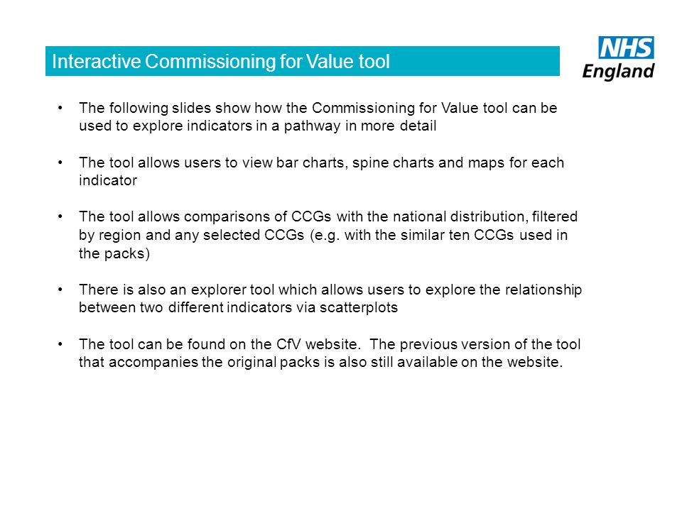 Interactive Commissioning for Value tool The following slides show how the Commissioning for Value tool can be used to explore indicators in a pathway in more detail The tool allows users to view bar charts, spine charts and maps for each indicator The tool allows comparisons of CCGs with the national distribution, filtered by region and any selected CCGs (e.g.