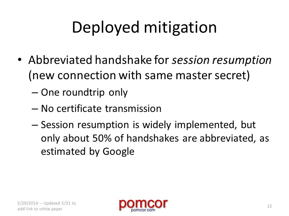 Deployed mitigation Abbreviated handshake for session resumption (new connection with same master secret) – One roundtrip only – No certificate transmission – Session resumption is widely implemented, but only about 50% of handshakes are abbreviated, as estimated by Google 5/29/2014 -- Updated 5/31 to add link to white paper 13