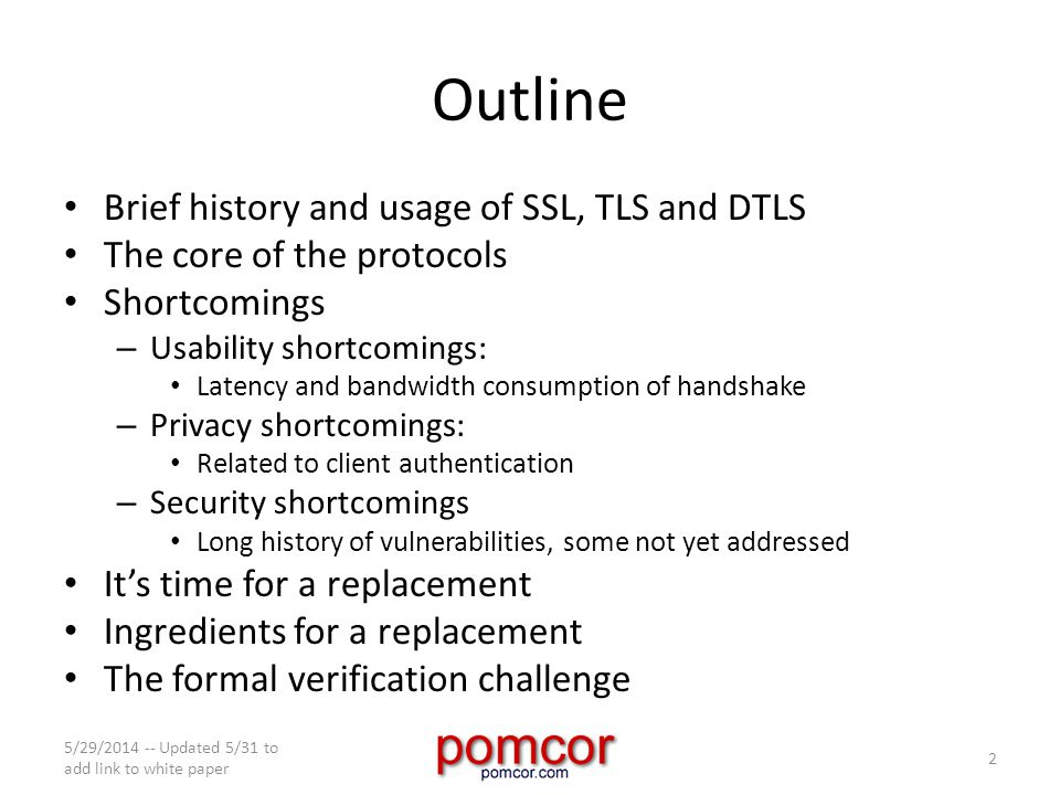 Outline Brief history and usage of SSL, TLS and DTLS The core of the protocols Shortcomings – Usability shortcomings: Latency and bandwidth consumption of handshake – Privacy shortcomings: Related to client authentication – Security shortcomings Long history of vulnerabilities, some not yet addressed It's time for a replacement Ingredients for a replacement The formal verification challenge 5/29/2014 -- Updated 5/31 to add link to white paper 2