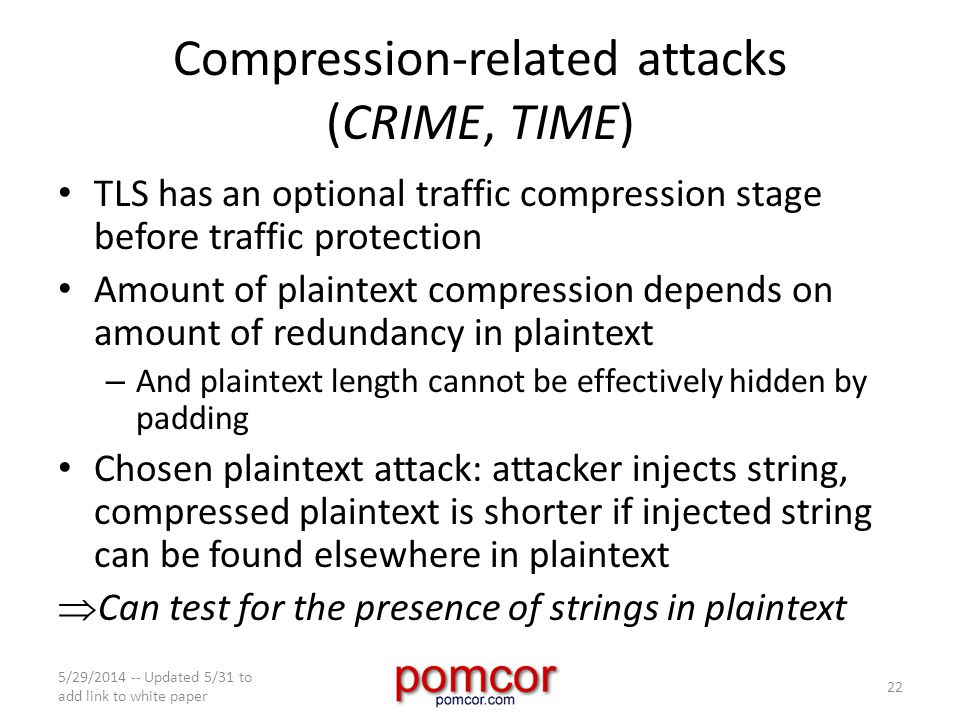 Compression-related attacks (CRIME, TIME) TLS has an optional traffic compression stage before traffic protection Amount of plaintext compression depends on amount of redundancy in plaintext – And plaintext length cannot be effectively hidden by padding Chosen plaintext attack: attacker injects string, compressed plaintext is shorter if injected string can be found elsewhere in plaintext  Can test for the presence of strings in plaintext 5/29/2014 -- Updated 5/31 to add link to white paper 22
