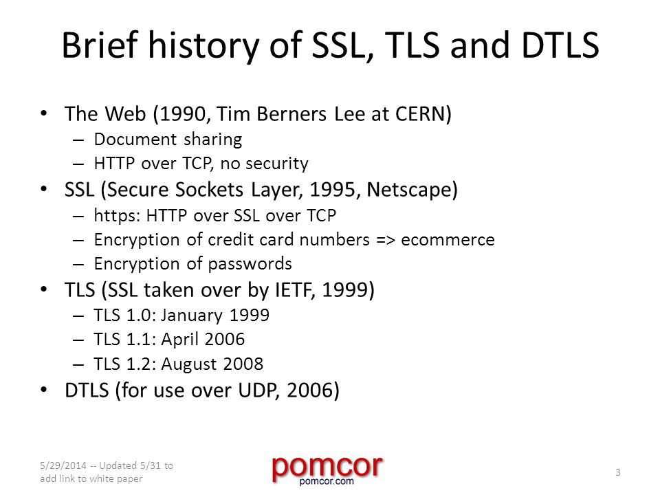 Brief history of SSL, TLS and DTLS The Web (1990, Tim Berners Lee at CERN) – Document sharing – HTTP over TCP, no security SSL (Secure Sockets Layer, 1995, Netscape) – https: HTTP over SSL over TCP – Encryption of credit card numbers => ecommerce – Encryption of passwords TLS (SSL taken over by IETF, 1999) – TLS 1.0: January 1999 – TLS 1.1: April 2006 – TLS 1.2: August 2008 DTLS (for use over UDP, 2006) 5/29/2014 -- Updated 5/31 to add link to white paper 3