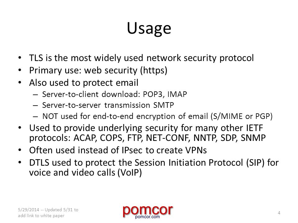 Usage TLS is the most widely used network security protocol Primary use: web security (https) Also used to protect email – Server-to-client download: POP3, IMAP – Server-to-server transmission SMTP – NOT used for end-to-end encryption of email (S/MIME or PGP) Used to provide underlying security for many other IETF protocols: ACAP, COPS, FTP, NET-CONF, NNTP, SDP, SNMP Often used instead of IPsec to create VPNs DTLS used to protect the Session Initiation Protocol (SIP) for voice and video calls (VoIP) 5/29/2014 -- Updated 5/31 to add link to white paper 4