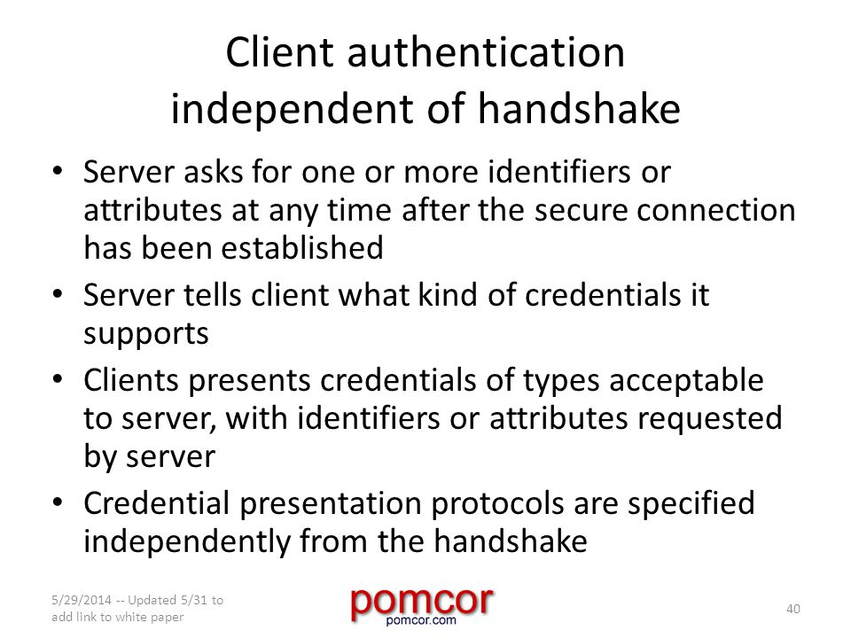 Client authentication independent of handshake Server asks for one or more identifiers or attributes at any time after the secure connection has been established Server tells client what kind of credentials it supports Clients presents credentials of types acceptable to server, with identifiers or attributes requested by server Credential presentation protocols are specified independently from the handshake 5/29/2014 -- Updated 5/31 to add link to white paper 40