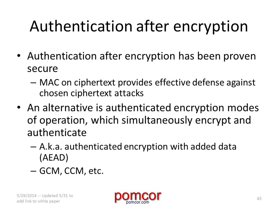 Authentication after encryption Authentication after encryption has been proven secure – MAC on ciphertext provides effective defense against chosen ciphertext attacks An alternative is authenticated encryption modes of operation, which simultaneously encrypt and authenticate – A.k.a.