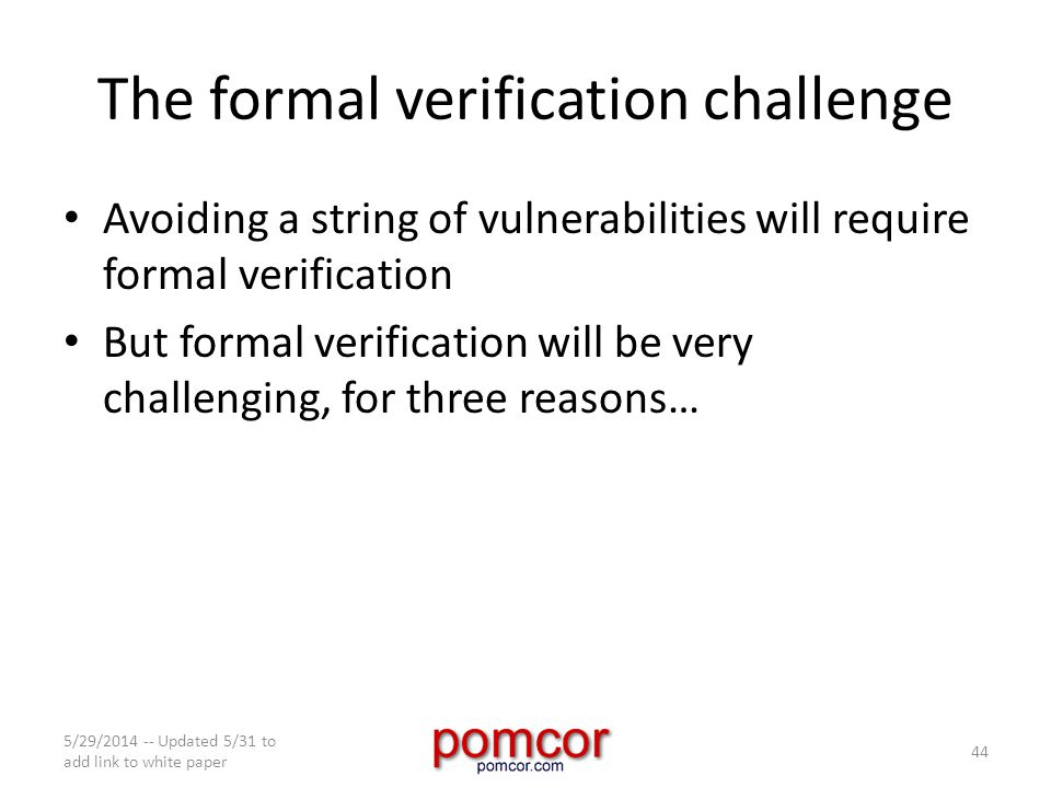 The formal verification challenge Avoiding a string of vulnerabilities will require formal verification But formal verification will be very challenging, for three reasons… 5/29/2014 -- Updated 5/31 to add link to white paper 44