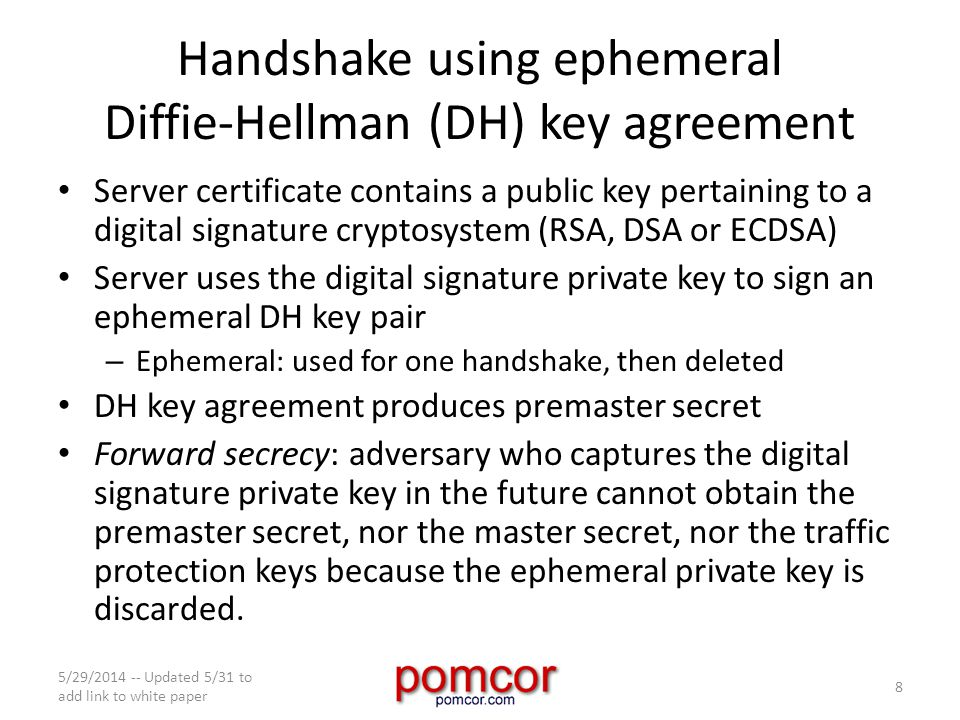 Handshake using ephemeral Diffie-Hellman (DH) key agreement Server certificate contains a public key pertaining to a digital signature cryptosystem (RSA, DSA or ECDSA) Server uses the digital signature private key to sign an ephemeral DH key pair – Ephemeral: used for one handshake, then deleted DH key agreement produces premaster secret Forward secrecy: adversary who captures the digital signature private key in the future cannot obtain the premaster secret, nor the master secret, nor the traffic protection keys because the ephemeral private key is discarded.