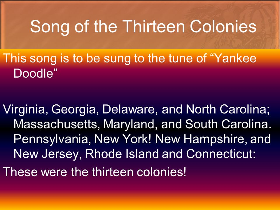 Song of the Thirteen Colonies This song is to be sung to the tune of Yankee Doodle Virginia, Georgia, Delaware, and North Carolina; Massachusetts, Maryland, and South Carolina.