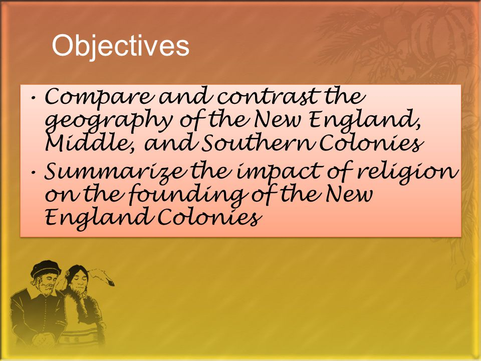 Objectives Compare and contrast the geography of the New England, Middle, and Southern Colonies Summarize the impact of religion on the founding of the New England Colonies Compare and contrast the geography of the New England, Middle, and Southern Colonies Summarize the impact of religion on the founding of the New England Colonies