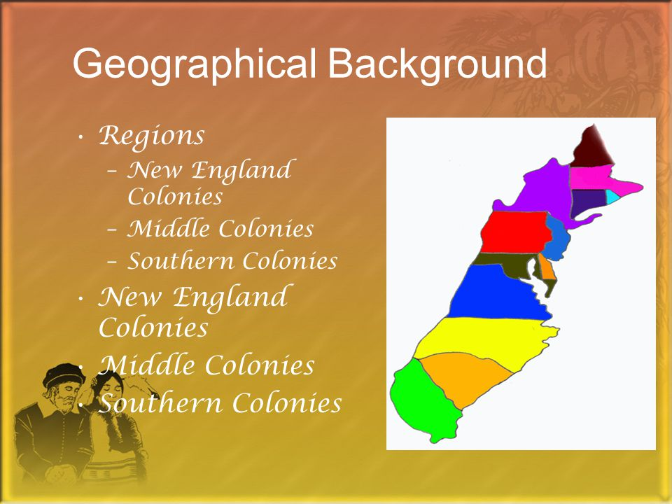Geographical Background Regions –New England Colonies –Middle Colonies –Southern Colonies New England Colonies Middle Colonies Southern Colonies