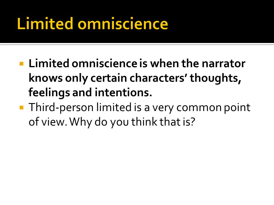  Limited omniscience is when the narrator knows only certain characters' thoughts, feelings and intentions.