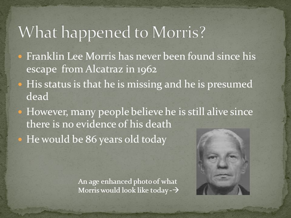 Franklin Lee Morris has never been found since his escape from Alcatraz in 1962 His status is that he is missing and he is presumed dead However, many people believe he is still alive since there is no evidence of his death He would be 86 years old today An age enhanced photo of what Morris would look like today - 