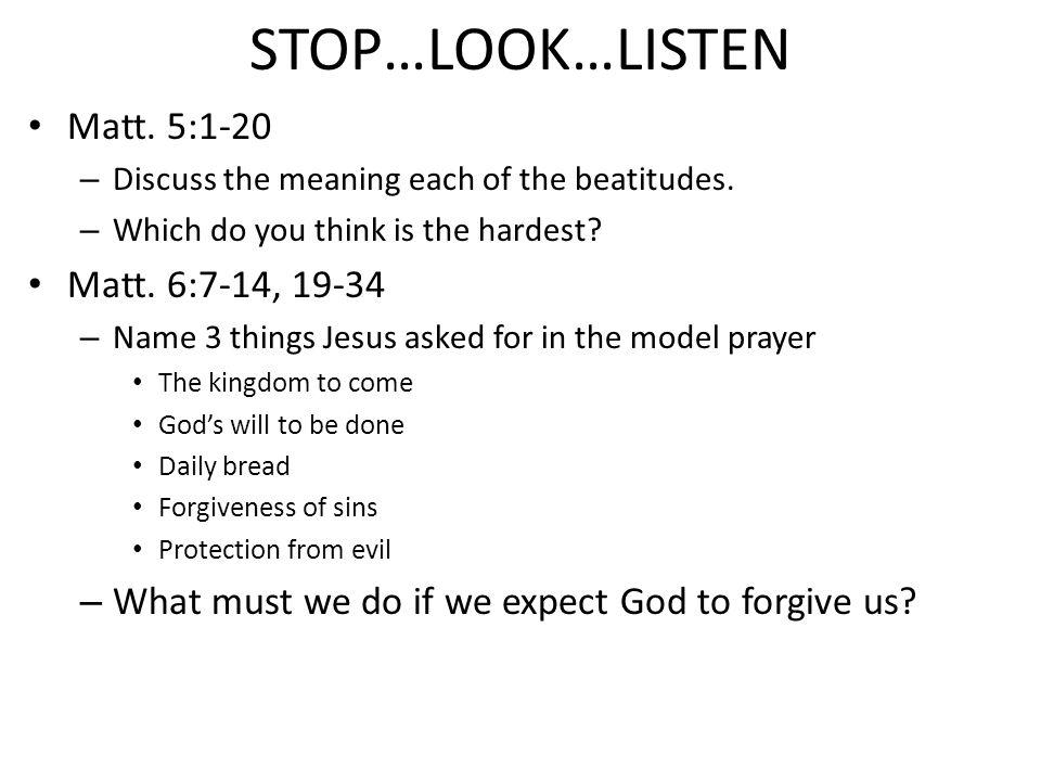 STOP…LOOK…LISTEN Matt. 5:1-20 – Discuss the meaning each of the beatitudes.