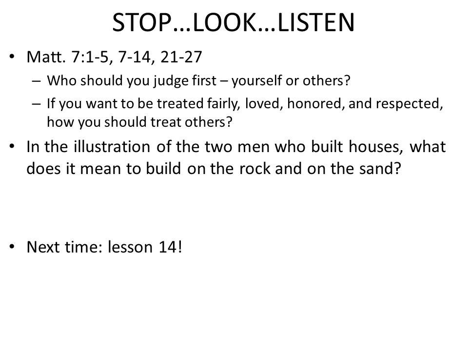 STOP…LOOK…LISTEN Matt. 7:1-5, 7-14, 21-27 – Who should you judge first – yourself or others.