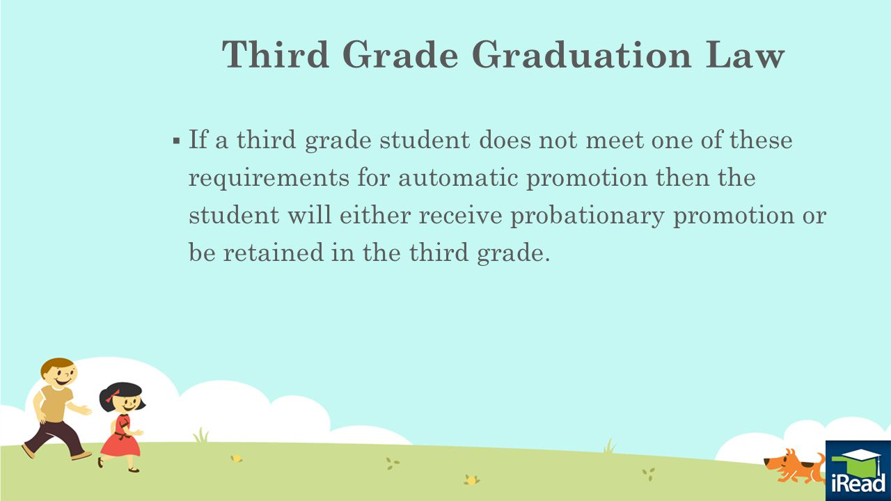 Third Grade Graduation Law  If a third grade student does not meet one of these requirements for automatic promotion then the student will either receive probationary promotion or be retained in the third grade.