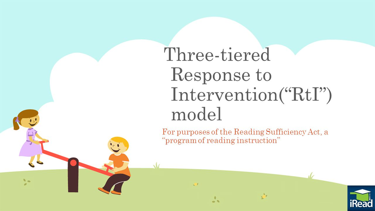 Three-tiered Response to Intervention( RtI ) model For purposes of the Reading Sufficiency Act, a program of reading instruction