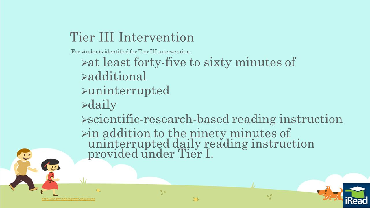 Tier III Intervention For students identified for Tier III intervention,  at least forty-five to sixty minutes of  additional  uninterrupted  daily  scientific-research-based reading instruction  in addition to the ninety minutes of uninterrupted daily reading instruction provided under Tier I.
