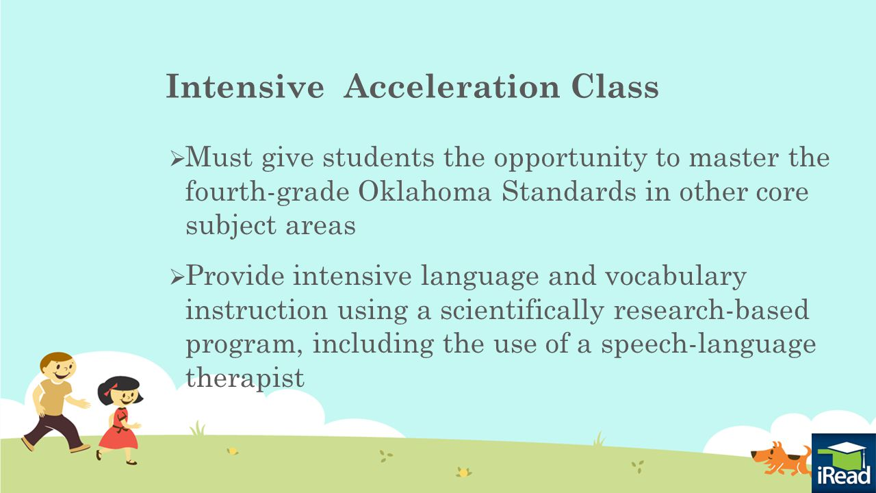Intensive Acceleration Class  Must give students the opportunity to master the fourth-grade Oklahoma Standards in other core subject areas  Provide intensive language and vocabulary instruction using a scientifically research-based program, including the use of a speech-language therapist