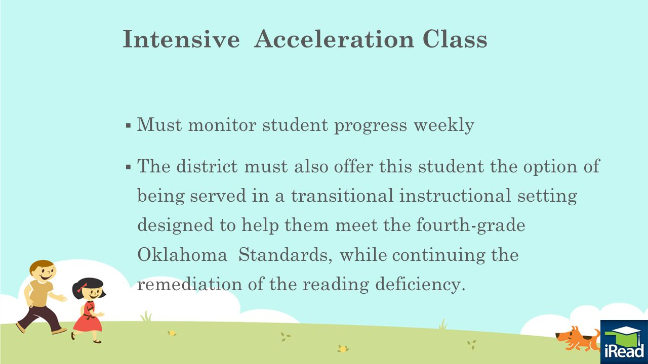 Intensive Acceleration Class  Must monitor student progress weekly  The district must also offer this student the option of being served in a transitional instructional setting designed to help them meet the fourth-grade Oklahoma Standards, while continuing the remediation of the reading deficiency.