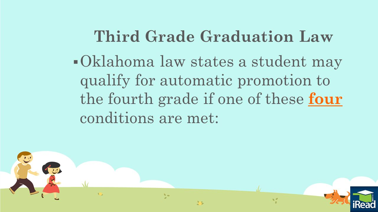 Third Grade Graduation Law Conditions:  Demonstration of Third Grade Level Proficiency on a Screening/Benchmark Assessment  Qualification through use of a student portfolio  Scoring Limited Knowledge on the OCCT  Application of the other Good-Cause Exemptions http://ok.gov/sde/parent-resources