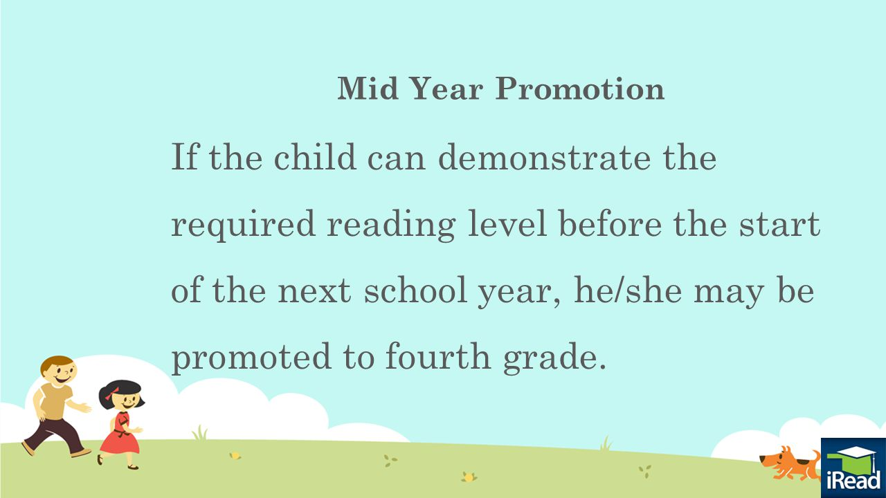 Mid Year Promotion If the child can demonstrate the required reading level before the start of the next school year, he/she may be promoted to fourth grade.