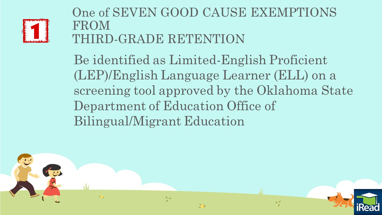 One of SEVEN GOOD CAUSE EXEMPTIONS FROM THIRD-GRADE RETENTION Be identified as Limited-English Proficient (LEP)/English Language Learner (ELL) on a screening tool approved by the Oklahoma State Department of Education Office of Bilingual/Migrant Education