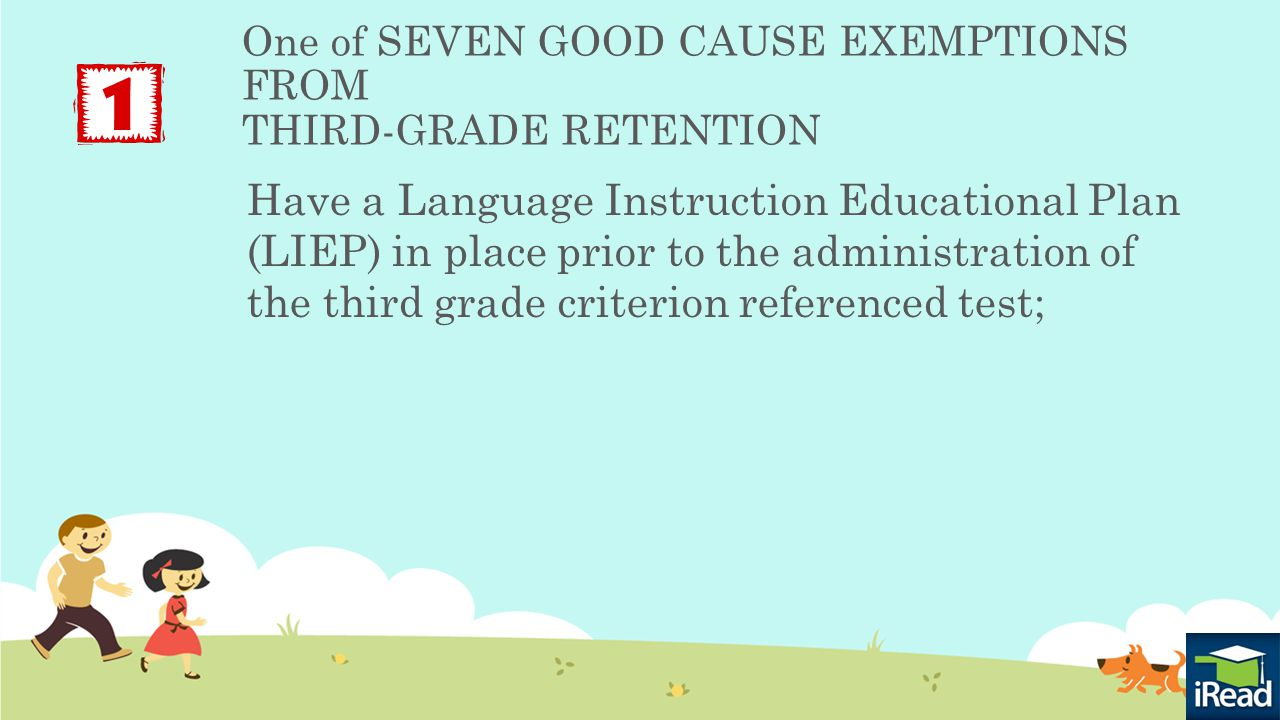 One of SEVEN GOOD CAUSE EXEMPTIONS FROM THIRD-GRADE RETENTION Have a Language Instruction Educational Plan (LIEP) in place prior to the administration of the third grade criterion referenced test;