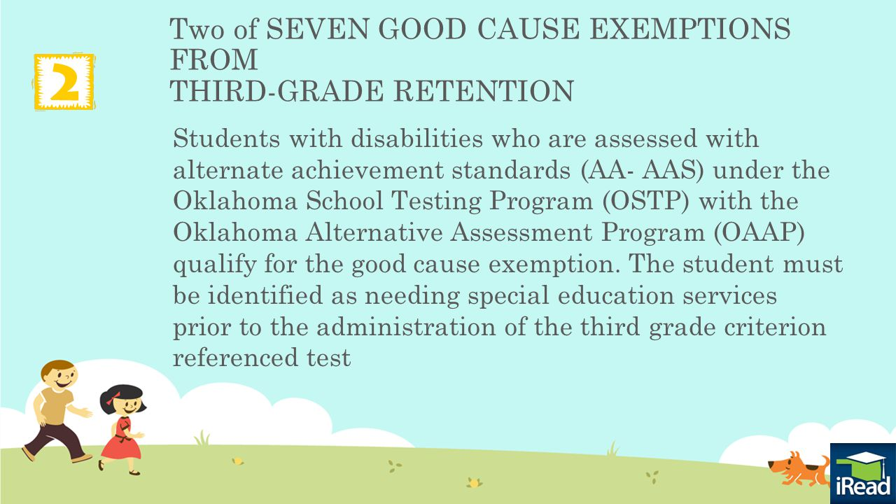 Two of SEVEN GOOD CAUSE EXEMPTIONS FROM THIRD-GRADE RETENTION Students with disabilities who are assessed with alternate achievement standards (AA- AAS) under the Oklahoma School Testing Program (OSTP) with the Oklahoma Alternative Assessment Program (OAAP) qualify for the good cause exemption.