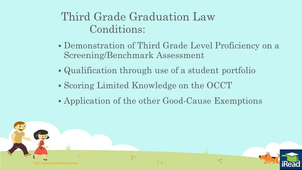 Third Grade Graduation Law Conditions:  Demonstration of Third Grade Level Proficiency on a Screening/Benchmark Assessment  Qualification through use of a student portfolio  Scoring Limited Knowledge on the OCCT  Application of the other Good-Cause Exemptions http://ok.gov/sde/parent-resources
