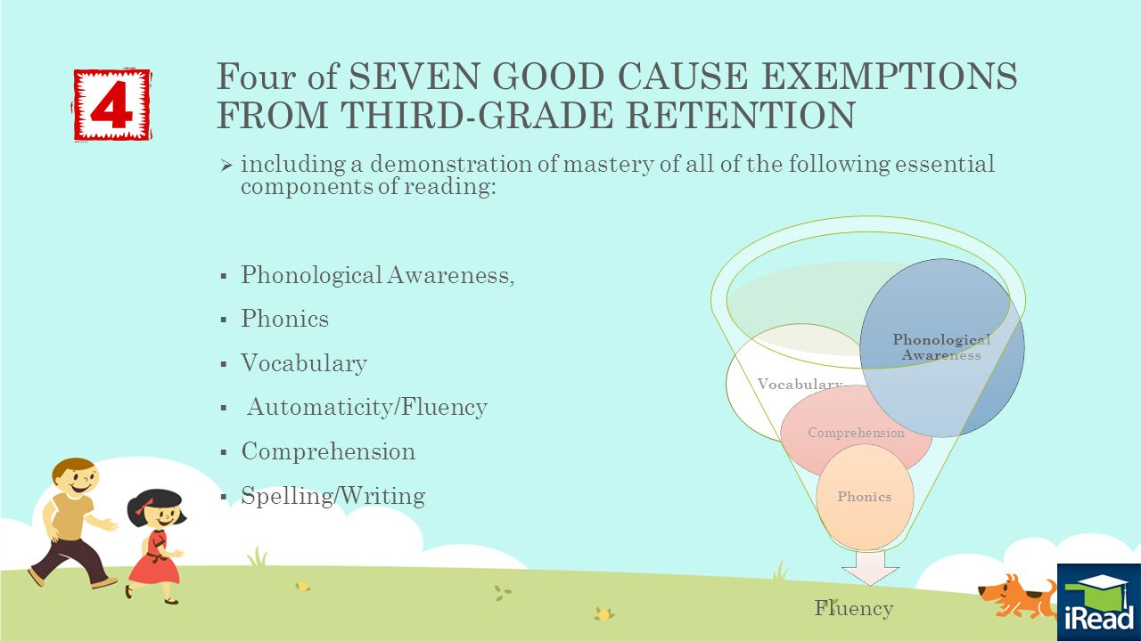 Vocabulary Four of SEVEN GOOD CAUSE EXEMPTIONS FROM THIRD-GRADE RETENTION  including a demonstration of mastery of all of the following essential components of reading:  Phonological Awareness,  Phonics  Vocabulary  Automaticity/Fluency  Comprehension  Spelling/Writing Fluency Comprehension Phonics Phonological Awareness