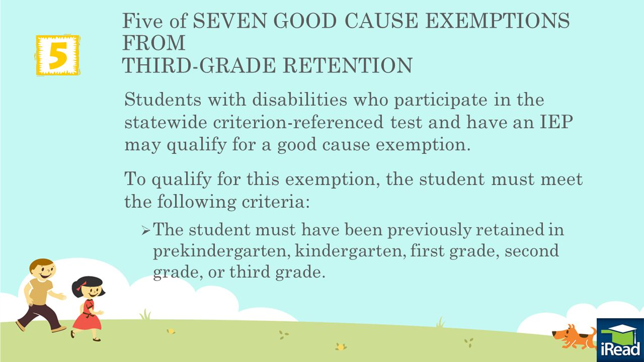 Five of SEVEN GOOD CAUSE EXEMPTIONS FROM THIRD-GRADE RETENTION Students with disabilities who participate in the statewide criterion-referenced test and have an IEP may qualify for a good cause exemption.