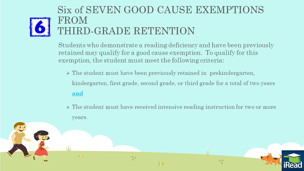Six of SEVEN GOOD CAUSE EXEMPTIONS FROM THIRD-GRADE RETENTION Students who demonstrate a reading deficiency and have been previously retained may qualify for a good cause exemption.
