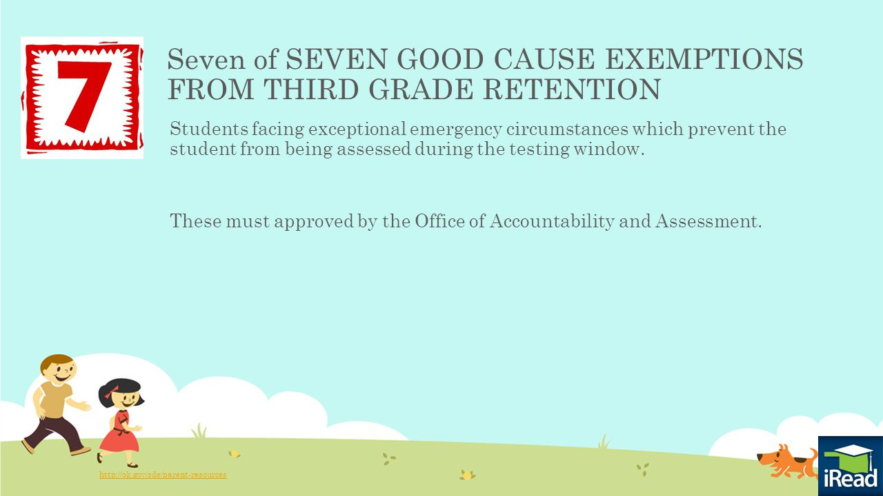 Seven of SEVEN GOOD CAUSE EXEMPTIONS FROM THIRD GRADE RETENTION Students facing exceptional emergency circumstances which prevent the student from being assessed during the testing window.