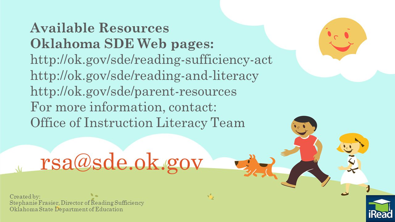 rsa@sde.ok.gov Created by: Stephanie Frasier, Director of Reading Sufficiency Oklahoma State Department of Education Available Resources Oklahoma SDE Web pages: http://ok.gov/sde/reading-sufficiency-act http://ok.gov/sde/reading-and-literacy http://ok.gov/sde/parent-resources For more information, contact: Office of Instruction Literacy Team