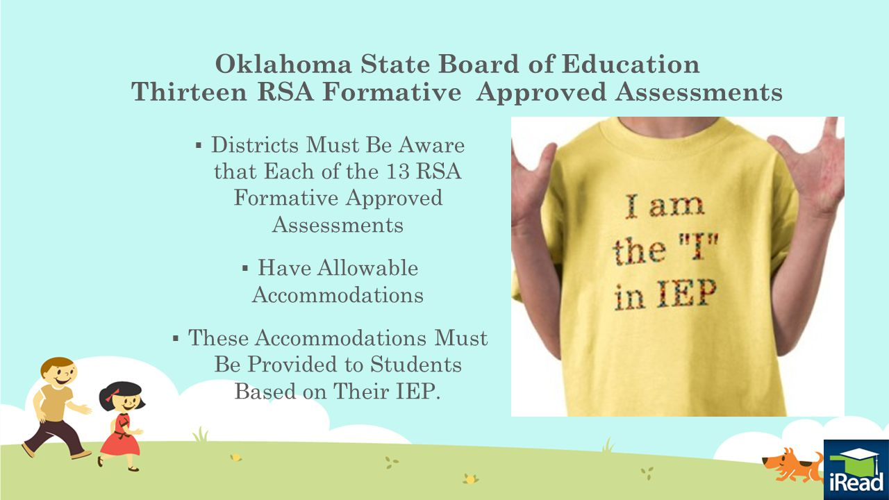 Oklahoma State Board of Education Thirteen RSA Formative Approved Assessments  Districts Must Be Aware that Each of the 13 RSA Formative Approved Assessments  Have Allowable Accommodations  These Accommodations Must Be Provided to Students Based on Their IEP.
