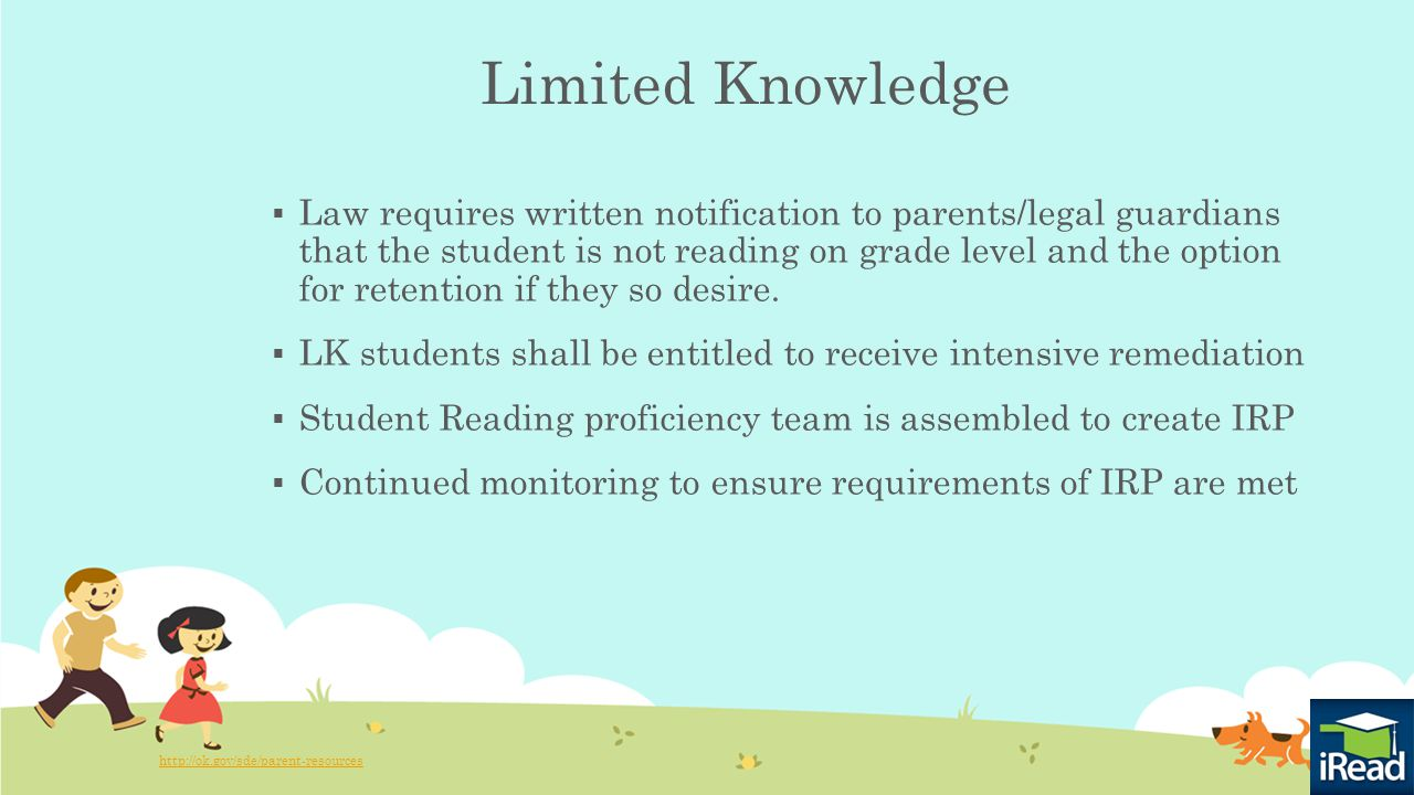 Limited Knowledge  Law requires written notification to parents/legal guardians that the student is not reading on grade level and the option for retention if they so desire.