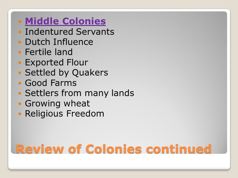 Review of Colonies continued Middle Colonies Indentured Servants Dutch Influence Fertile land Exported Flour Settled by Quakers Good Farms Settlers from many lands Growing wheat Religious Freedom
