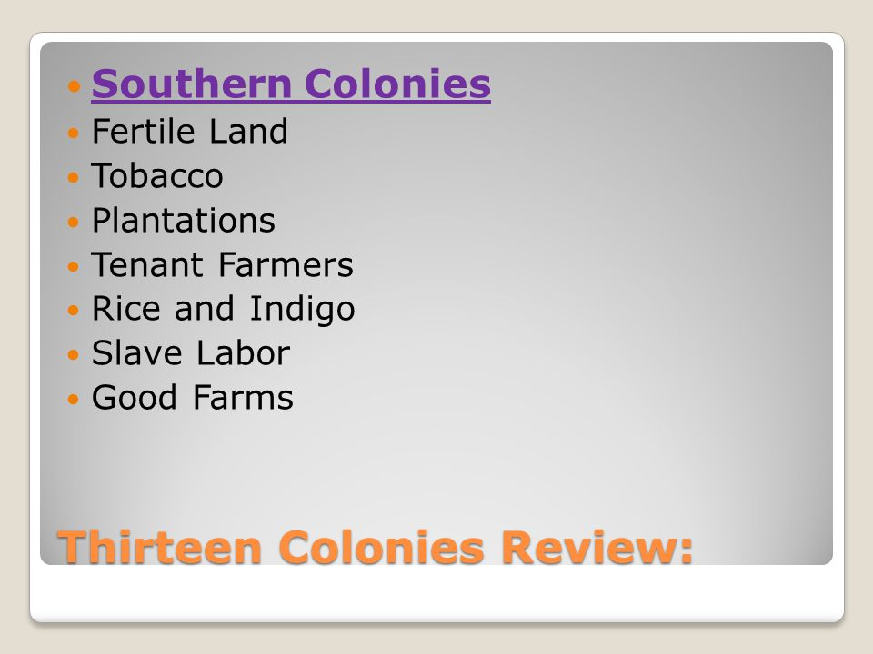 Thirteen Colonies Review: Southern Colonies Fertile Land Tobacco Plantations Tenant Farmers Rice and Indigo Slave Labor Good Farms