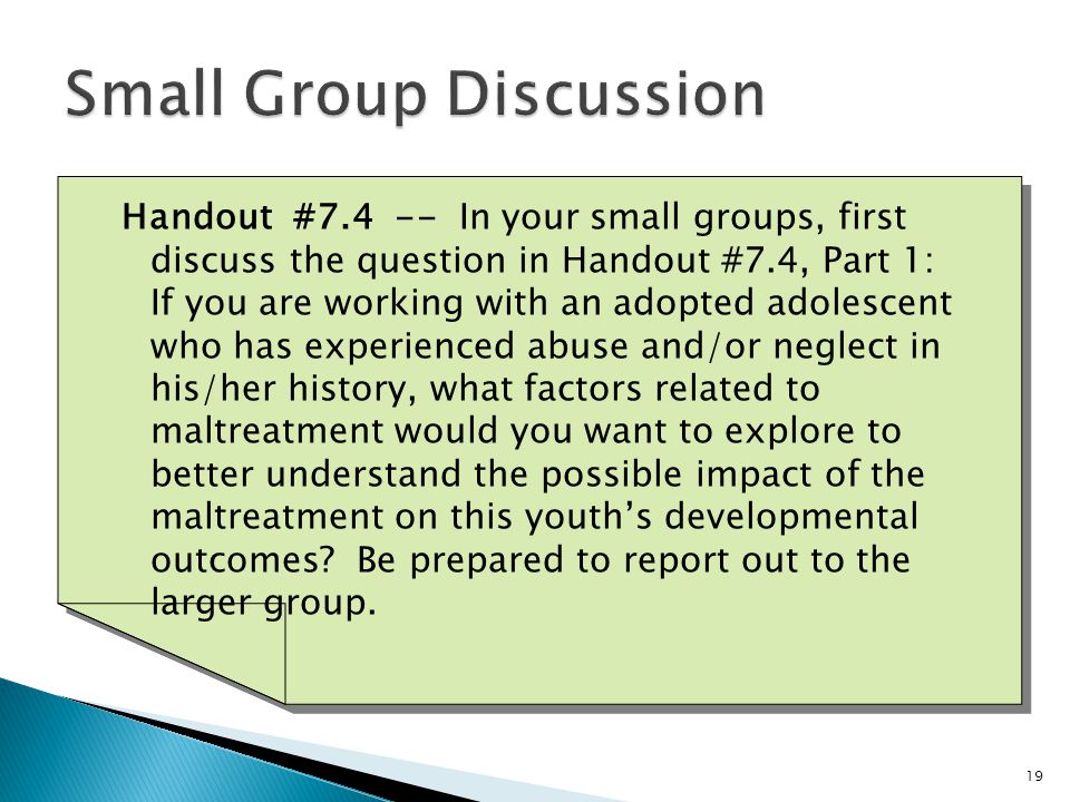 19 Handout #7.4 -- In your small groups, first discuss the question in Handout #7.4, Part 1: If you are working with an adopted adolescent who has experienced abuse and/or neglect in his/her history, what factors related to maltreatment would you want to explore to better understand the possible impact of the maltreatment on this youth's developmental outcomes.